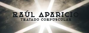 Raúl Aparicio  «Tratado corpuscular».